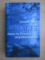 Anticariat: Claude Arz - Voyages dans la France mysterieuse