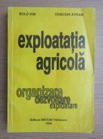 Anticariat: Ion Bold - Exploatatia agricola. Organizare, dezvoltare, exploatare