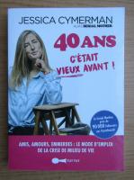 Anticariat: Jessica Cymerman - 40 ans c'etait vieux avant