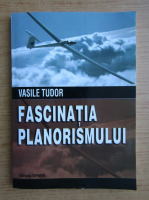 Vasile Tudor - Fascinatia planorismului. Culegere de scrieri ale planoristilor romani