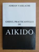 Adrian Vasilache - Ghidul practicantului de aikido