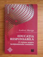 Andrei Marga - Educatia responsabila. O viziune asupra invatamantului romanesc