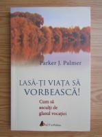 Parker J. Palmer - Lasa-ti viata sa vorbeasca!