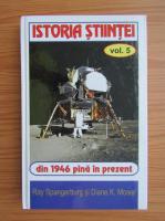 Ray Spangenburg - Istoria stiintei, volumul 5. Din 1946 pana in prezent