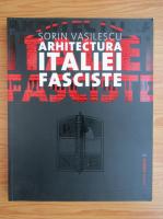 Sorin Vasilescu - Arhitectura Italiei fasciste