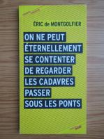 Anticariat: Eric de Montgolfier - On ne peut eternellement se contenter de regarder les cadavres passer sous les ponts