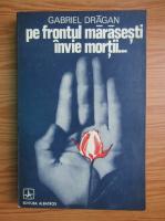 Anticariat: Gabriel Dragan - Pe frontul Marasesti invie mortii...