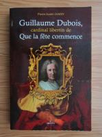 Pierre-Andre Jasmin - Guillaume Dubois, cardinal libertin de que la fete commence