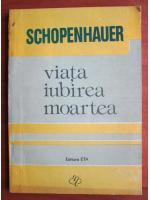 Arthur Schopenhauer - Viata, iubirea, moartea