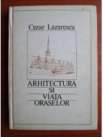 Cezar Lazarescu - Arhitectura si viata oraselor