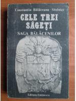 Anticariat: Constantin Balaceanu Stolnici - Cele trei sageti, saga balacenilor