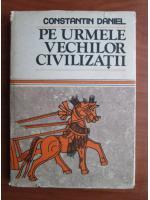 Constantin Daniel - Pe urmele vechilor civilizatii