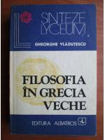 Anticariat: Gheorghe Vladutescu - Filosofia in Grecia veche