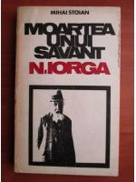 Anticariat: Mihai Stoian - Moartea unui savant: Nicolae Iorga
