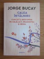 Anticariat: Jorge Bucay - Calea intalnirii. Cum sa il descoperiri pe celalalt, dragostea si sexul