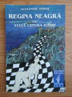 Alexandru Dobos - Regina neagra sau viata contra iubire