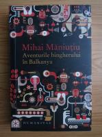 Anticariat: Mihai Maniutiu - Aventurile hingherului in Balkanya