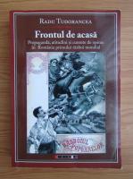 Radu Tudorancea - Frontul de acasa. Propaganda, atitudini si curente de opinie in Romania primului razboi mondial