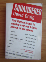 Anticariat: David Craig - Squandered. How Gordon Brown is wasting over one trillion pounds of our money