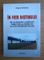 Anticariat: Grigore Dominte - In fata destinului. De la Dachau la Erfurt, director la corectie si apoi ofiter de politie