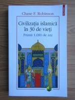 Chase F. Robinson - Civilizatia islamica in 30 de vieti. Primii 1000 de ani