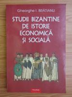 Gheorghe I. Bratianu - Studii bizantine de istorie economica si sociala