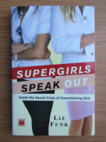Anticariat: Liz Funk - Supergirls speak out. Inside the secret crisis of overachieving girls