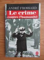 Anticariat: Andre Frossard - Le crime contre l'humanite