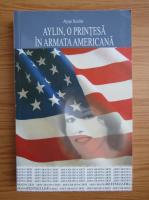 Anticariat: Ayse Kulin - Aylin, o printesa in armata americana