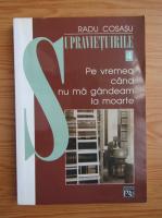 Anticariat: Radu Cosasu - Supravietuirile, volumul 4. Pe vremea cand nu ma gandeam la moarte