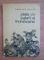 Anticariat: Traian Filip - Piata cu palarii si tromboane