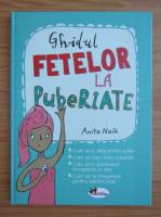 Anita Naik - Ghidul fetelor la pubertate