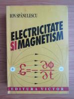 Anticariat: Ion Spanulescu - Electricitate si magnetism