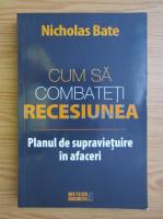 Anticariat: Nicholas Bate - Cum sa combateti recesiunea