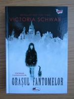 Victoria Schwab - Orasul fantomelor
