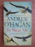 Anticariat: Andrew O Hagan - Be near me