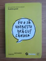 David Sedaris - Eu o sa vorbeste dragut candva