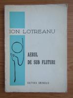 Anticariat: Ion Lotreanu - Aerul de sub fluturi