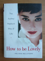 Anticariat: Melissa Hellstern - How to be lovely. The Audrey Hepburn way of life