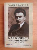 Vasile Bancila - Nae Ionescu, un cavaler prestant al spiritului