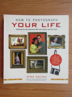 Anticariat: Nick Kelsh - How to photograph your life