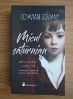 Octavian Soviany - Micul saturnian (volumul 1)