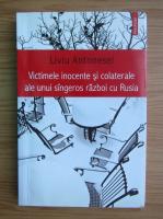 Anticariat: Liviu Antonesei - Victimele inocente si colaterale ale unui singeros razboi cu Rusia
