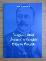 Paul D. Popescu - Caragiale si istoria. Intalnire cu Caragiale. Chipul lui Caragiale