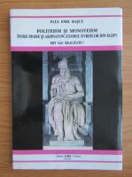 Paul Emil Rascu - Politeism si monoteism. Intre Moise si Akhnaton. Exodul evreilor din Egipt. Mit sau realitate?