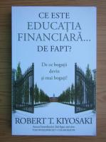 Anticariat: Robert T. Kiyosaki - Ce este educatia financiara de fapt? De ce bogatii devin si mai bogati?