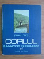 Anticariat: Serban Cretu - Copilul sanatos si bolnav (volumul 2)