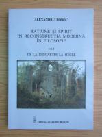 Alexandru Boboc - Ratiune si spirit in reconstructia moderna in filosofie, volumul 1. De la Descartes la Hegel