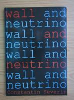 Anticariat: Constantin Severin - Wall and neutrino