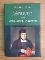 Dan Horia Mazilu - Vaduvele sau despre istorie la feminin